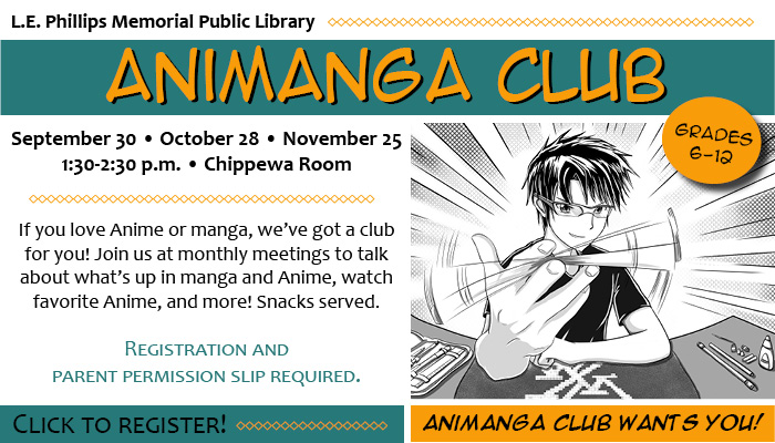 Image: manga boy twirling pencil. Text: L.E. Phillips Memorial Public Library Animanga Club. Grades 6-12. September 30, October 28, November 25. 1:30-2:30 p.m., Chippewa Room. If you love Anime or manga, we've got a club for you! Join us at monthly meetings to talk about what's up in manga and Anime, watch favorite Anime, and more! Snacks served. Registration and parent permission slip required. Click to register! Animanga Club wants you!