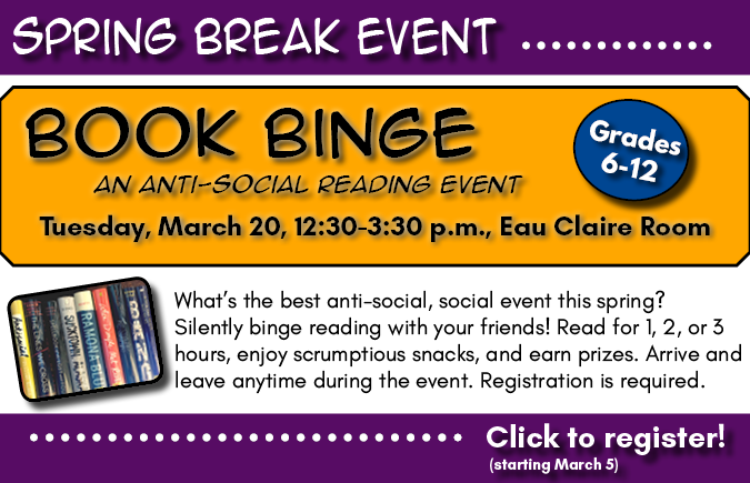Background: purple header and footer; golden yellow backer. Text: Spring Break Event. Book Binge: an anti-social reading event. Tuesday, March 20, 12:30-3:30 p.m., Eau Claire Room. For grades 6-12. What's the best anti-social, social event this spring? Silently binge reading with your friends! Read for 1,2, or 3 hours, enjoy scrumptious snacks, and earn prizes. Arrive and leave anytime during the event. Registration is required. Click to register! (starting March 5).