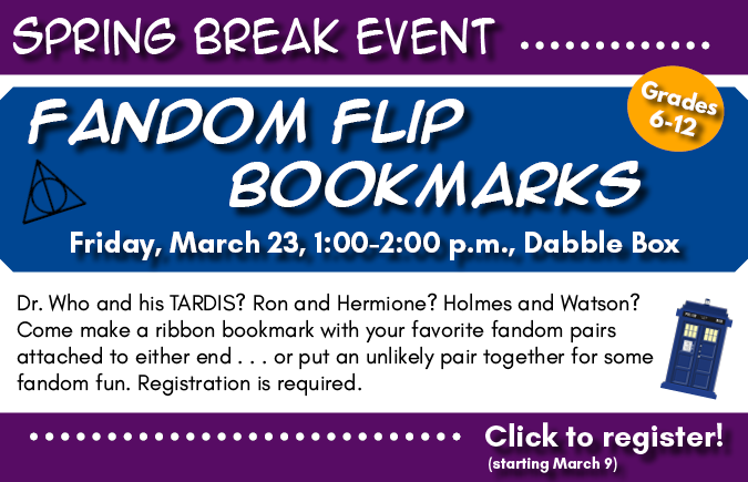 Background: purple header and footer, blue/white background. Text: Fandom Flip Bookmarks, Friday, March 23, 1-2pm, Dabble Box. For grades 6-12. Dr. Who and his TARDIS? Ron and Hermione? Holmes and Watson? Come make a ribbon bookmark with your favorite fandom pairs attached to either end . . . or put an unlikely pair together for some fandom fun. Registration is required. Click to register! (Starting March 9)