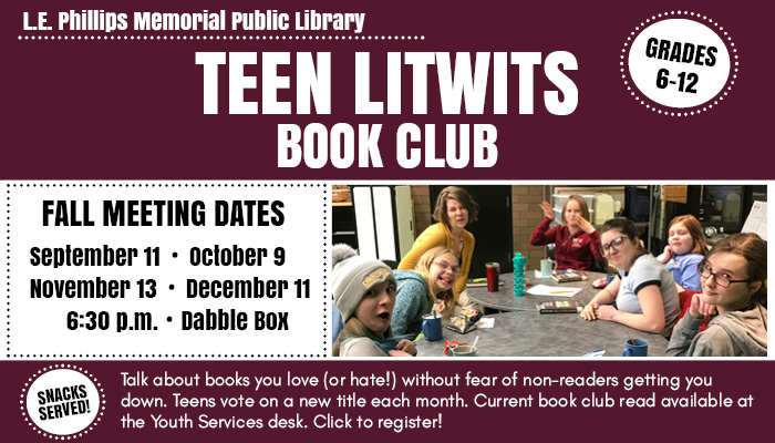 Text: Teen Litwits Book Club. Grades 6-12. Fall Meeting Dates: September 11, October 9, November 13, December 11. 6:30 p.m. Dabble Box. Snacks served! Talk about books you love (or hate!) without fear of non-readers getting you down. Teens vote on a new title each month. Current book club read available at the Youth Services desk. Click to register! Image: teens sitting around a table making funny faces.