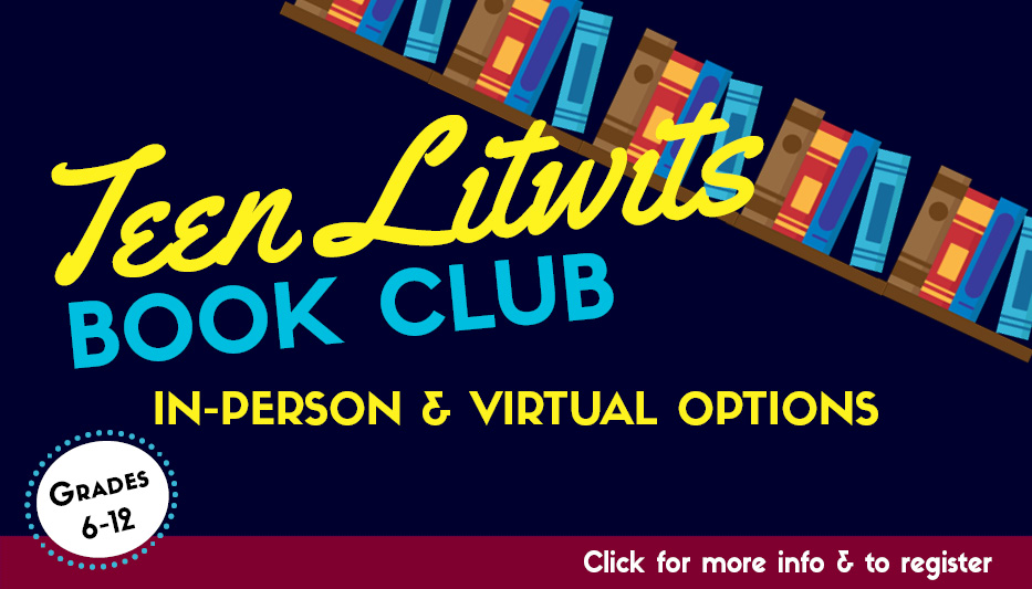 Image: Bookshelf slanting from left to right. Text: Teen Litwits Book Club. In-Person and Virtual Options. Click for more info & to register