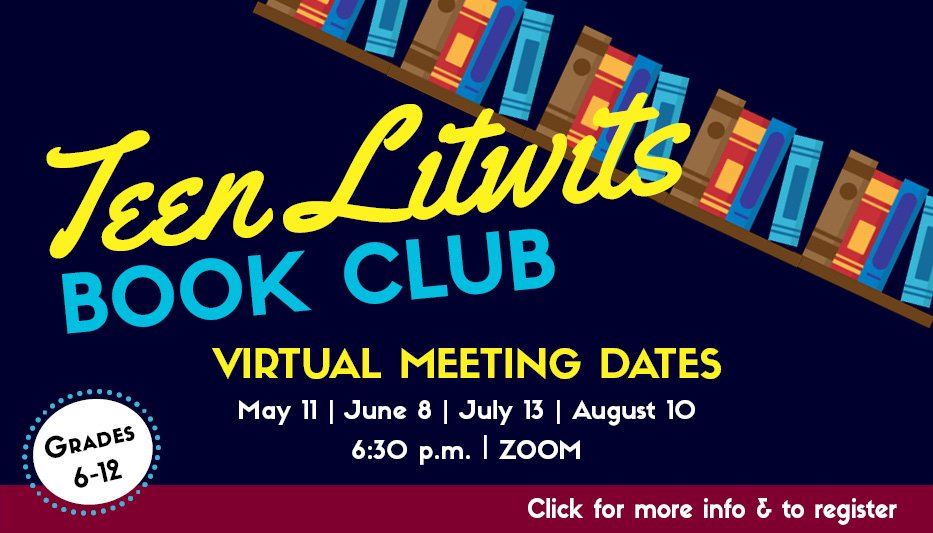 Image: Bookshelf slanting from left to right. Text: Teen Litwits Book Club. Virtual Meeting Dates May 11, June 8, July 13, August 10. 6:30 p.m. Zoom. Click for more info & to register
