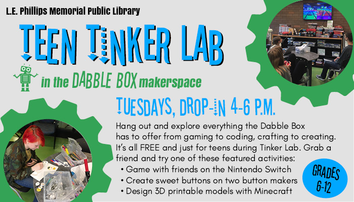 Text: L.E. Phillips Memorial Public Library, Teen Tinker Lab in the Dabble Box makerspace. Tuesdays, Drop-in 4-6 p.m. Hang out and explore everything the Dabble Box has to offer from gaming to coding, crafting to creating. It's all FREE and just for teens during Tinker Lab. Grab a friend and try one of these featured activities: Game with friends on the Nintendo Switch; Create sweet buttons on two button makers; Design 3D printable models with Minecraft. Grades 6-12. Images: Teens gaming and teen drawing.