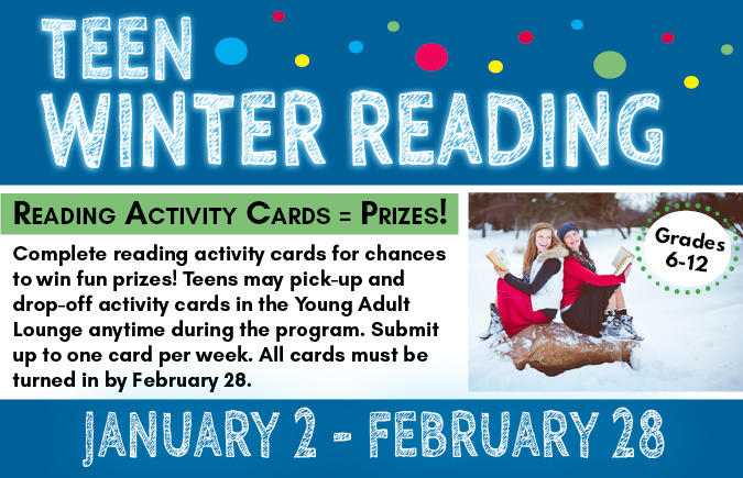 Text: Teen Winter Reading. Grades 6-12. January 2-February 28. Reading Activity Cards = Prizes! Complete reading activity cards for chances to win fun prizes! Teens may pick-up and drop-off activity cards in the Young Adult Lounge anytime during the program. Submit up to one card per week. All cards must be turned in by February 28.