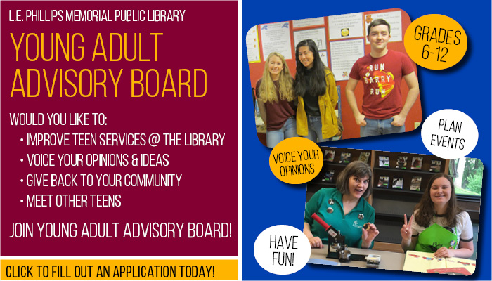 Text: L.E. Phillips Memorial Public Library Young Adult Advisory Board. Would you like to: improve teen services @ the library; voice your opinions and ideas; give back to your community; meet other teens. Join Young Adult Advisory Board! Click to fill out an application today! Grades 6-12. Images: (1) three teens smiling; (2) one teen smiling with an adult.