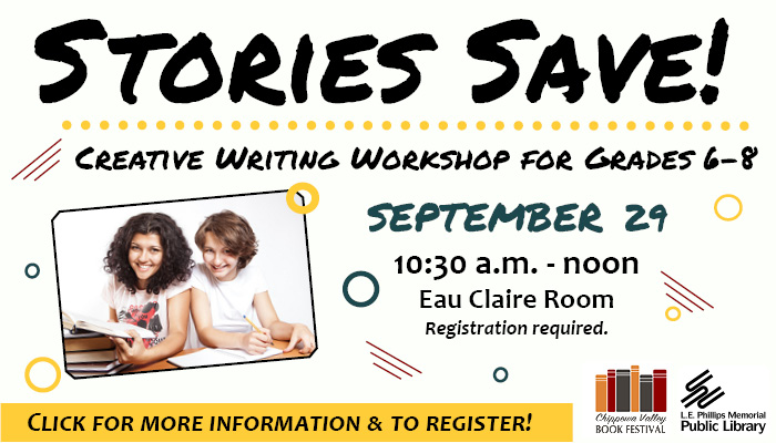 Stories Save! Creative Writing Workshop for Grades 6-8. September 29, 10:30 a.m. - noon. Eau Claire Room. Registration required. Click for more information and to register! Images: two teenage girls smiling; Chippewa Valley Book Festival logo; L.E. Phillips Memorial Public Library logo.