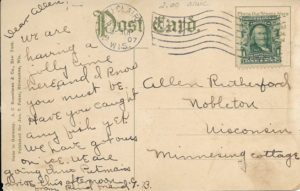 """The back of a postcard sent from Eau Claire to Nobleton, Wisconson, in July 1907. The message on the back reads, in part: """"We are having a jolly time here, and I know you must be. Have you caught any fish yet? We have got ours on ice."""""""