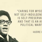 """Quote: """"Caring for myself is not self-indulgence, it is self-preservation, and that is an act of political warfare.""""~Audre Lorde"""