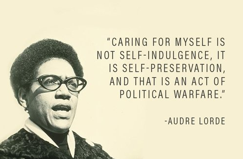 "Quote: ""Caring for myself is not self-indulgence, it is self-preservation, and that is an act of political warfare.""~Audre Lorde"