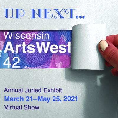 Wisconsin ArtsWest 42 - March 21 thru May 25 - Virtual Exhibit